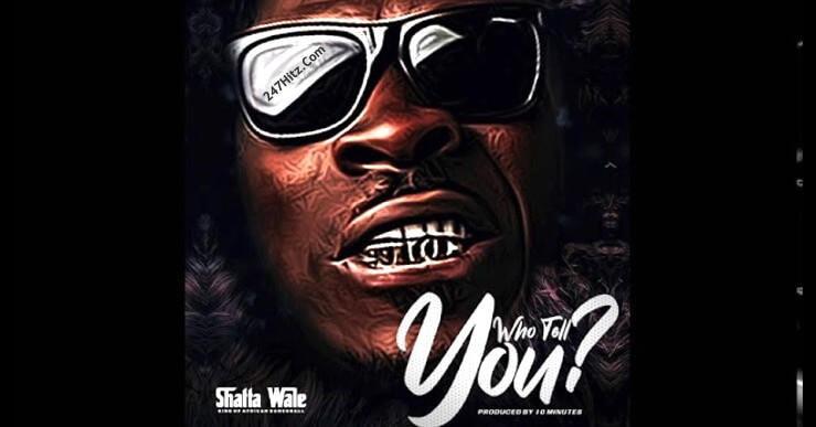 Download Shatta Wale - Who Tell You mp3 Audio